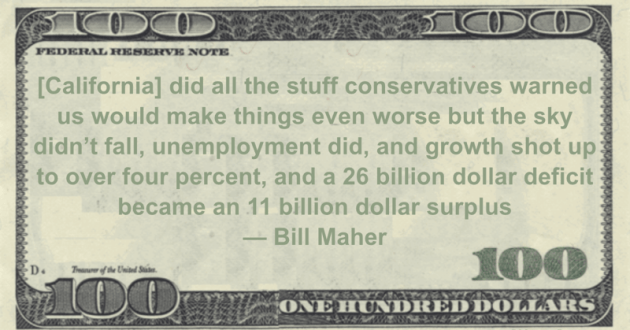 California sky didn't fall, unemployment did, and growth shot up to over four percent, and a 26 billion dollar deficit became an 11 billion dollar surplus Quote