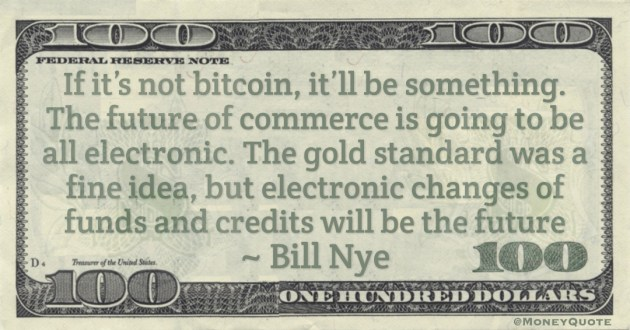 If it's not bitcoin, it'll be something. The future of commerce is going to be all electronic. The gold standard was a fine idea, but electronic changes of funds and credits will be the future Quote