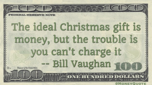 The ideal Christmas gift is money, but the trouble is you can't charge it Quote