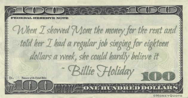 When I showed Mom the money for the rent and told her I had a regular job singing for eighteen dollars a week, she could hardly believe it Quote