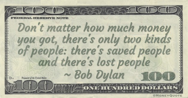Don't matter how much money you got, there's only two kinds of people: there's saved people and there's lost people Quote