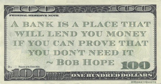 A bank is a place that will lend you money if you can prove that you don't need it Quote