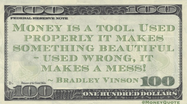 Money is a tool. Used properly it makes something beautiful - used wrong, it makes a mess! Quote