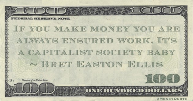 If you make money you are always ensured work. It's a capitalist society baby Quote