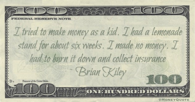 I tried to make money as a kid. I had a lemonade stand for about six weeks. I made no money. I had to burn it down and collect insurance Quote