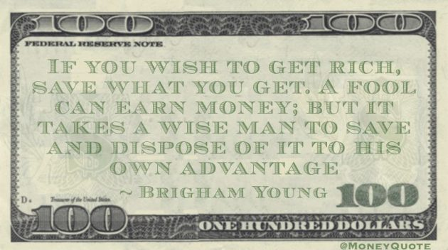 If you wish to get rich, save what you get. A fool can earn money; but it takes a wise man to save and dispose of it to his own advantage Quote