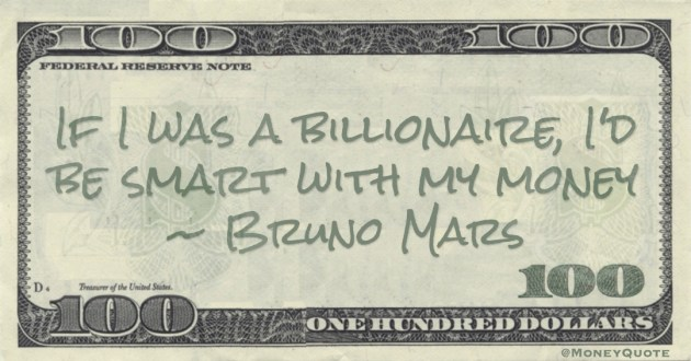 If I was a billionaire, I'd be smart with my money Quote