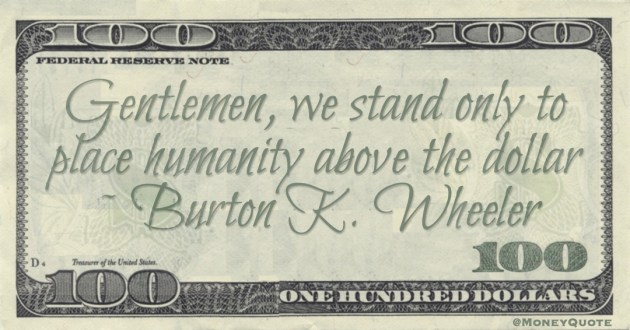 Gentlemen, we stand only to place humanity above the dollar Quote