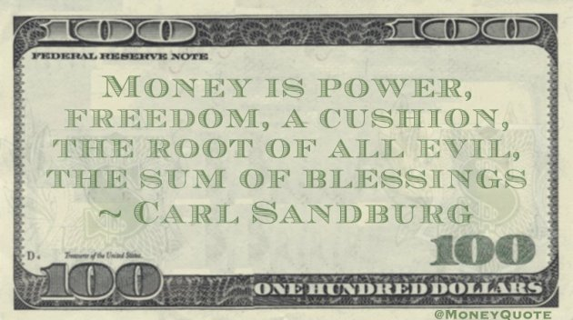 Money is power, freedom, a cushion, the root of all evil, the sum of blessings Quote