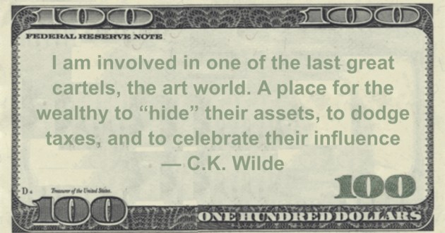 """I am involved in one of the last great cartels, the art world. A place for the wealthy to """"hide"""" their assets, to dodge taxes, and to celebrate their influence Quote"""
