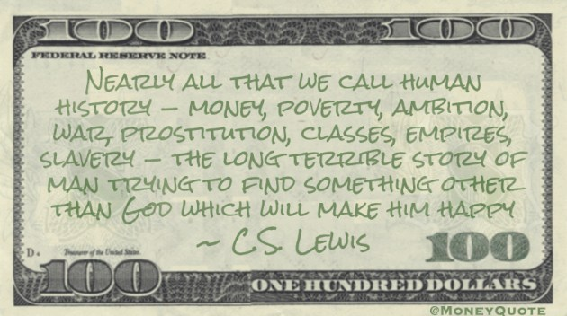 Nearly all that we call human history — money, poverty, ambition, war, prostitution, classes, empires, slavery — the long terrible story of man trying to find something other than God which will make him happy Quote