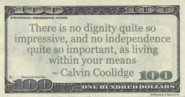 no dignity quite so impressive, and no independence quite so important, as living within your means Quote