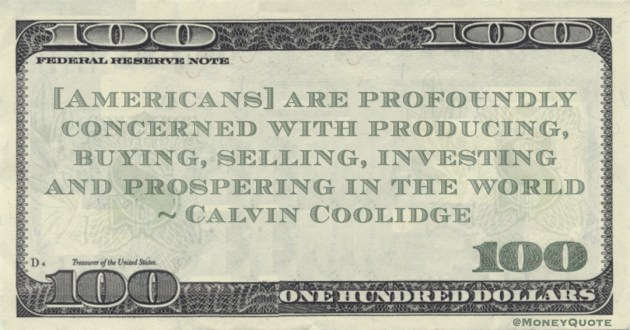 [Americans] are profoundly concerned with producing, buying, selling, investing and prospering in the world Quote