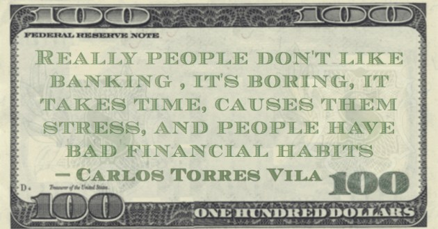 Carlos Torres Vila Really people don't like banking, it's boring, it takes time, causes them stress, and people have bad financial habits quote