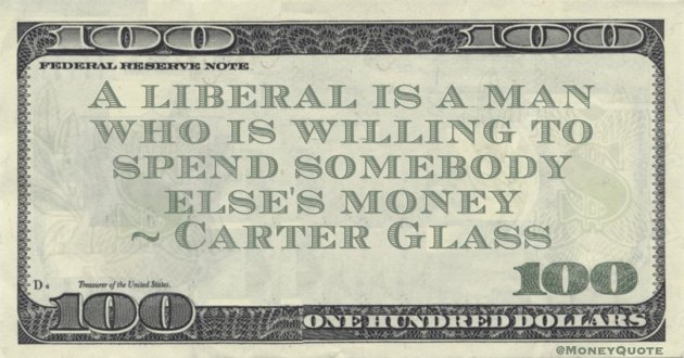 A liberal is a man who is willing to spend somebody else's money Quote