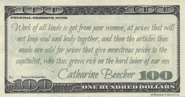 Work of all kinds is got from poor women, at prices that will not keep soul and body together, and then the articles thus made are sold for prices that give monstrous prices to the capitalist, who thus grows rich on the hard labor of our sex Quote