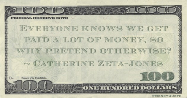 Everyone knows we get paid a lot of money, so why pretend otherwise? Quote