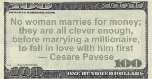 No woman marries for money; they are all clever enough, before marrying a millionaire, to fall in love with him first Quote