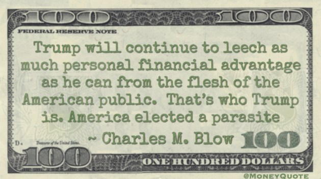 Trump will continue to leech as much personal financial advantage as he can from the flesh of the American public. Quote