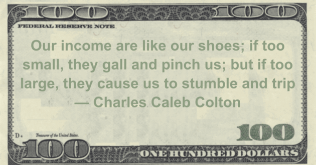 Our income are like our shoes; if too small, they gall and pinch us; but if too large, they cause us to stumble and trip Quote