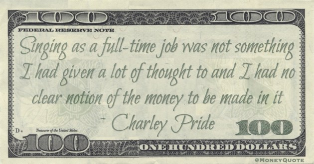 Singing as a full-time job was not something I had given a lot of thought to and I had no clear notion of the money to be made in it Quote