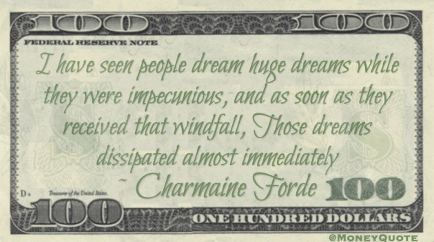 I have seen people dream huge dreams while they were impecunious, and as soon as they received that windfall, Those dreams dissipated almost immediately Quote