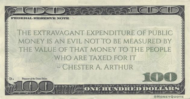 Chester A. Arthur The extravagant expenditure of public money is an evil not to be measured by the value of that money to the people who are taxed for it quote