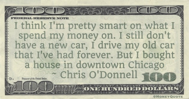 what I spend my money on. I still don't have a new car, I drive my old car that I've had forever. But I bought a house in downtown Chicago Quote