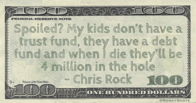 poiled? My kids don't have a trust fund, they have a debt fund and when I die they'll be 4 million in the hole Quote