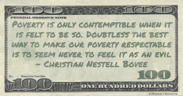 Poverty is only contemptible when it is felt to be so. Doubtless the best way to make our poverty respectable is to seem never to feel it as an evil Quote