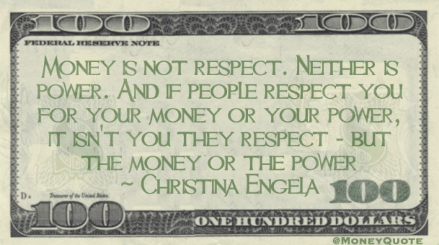 Money is not respect. Neither is power. And if people respect you for your money or your power, it isn't you they respect - but the money or the power Quote