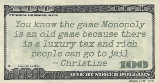You know the game Monopoly is an old game because there is a luxury tax and rich people can go to jail Quote