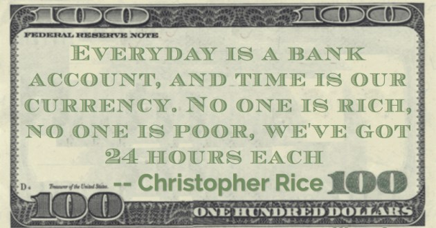 Everyday is a bank account, and time is our currency. No one is rich, no one is poor, we've got 24 hours each Quote