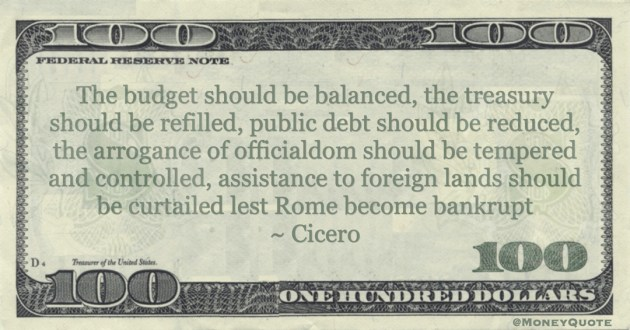 The budget should be balanced, the treasury should be refilled, public debt should be reduced lest Rome become bankrupt Quote