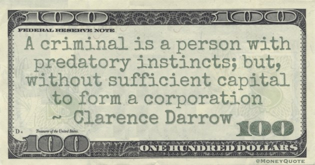 A criminal is a person with predatory instincts; but, without sufficient capital to form a corporation Quote