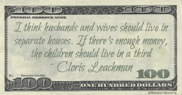 Cloris Leachman I think husbands and wives should live in separate houses. If there's enough money, the children should live in a third quote
