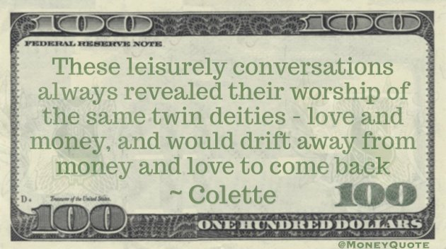 These leisurely conversations always revealed their worship of the same twin deities - love and money, and would drift away from money and love to come back Quote