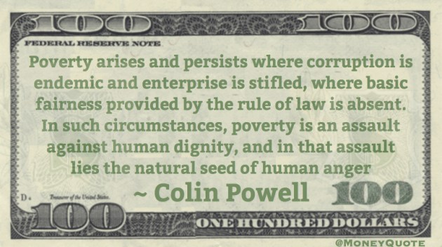 Poverty arises and persists where corruption is endemic and enterprise is stifled, where basic fairness provided by the rule of law is absent. In such circumstances, poverty is an assault against human dignity Quote