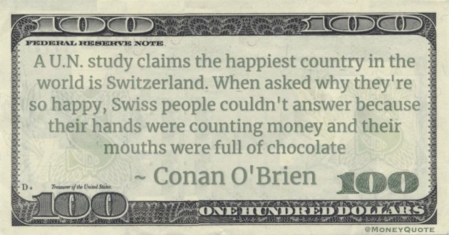 A U.N. study claims the happiest country in the world is Switzerland. When asked why they're so happy, Swiss people couldn't answer because their hands were counting money and their mouths were full of chocolate Quote