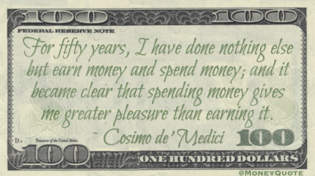For fifty years, I have done nothing else but earn money and spend money; and it became clear that spending money gives me greater pleasure than earning it Quote