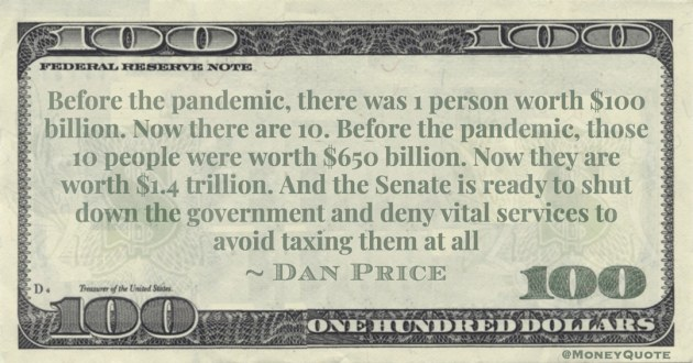 10 people were worth $650 billion. Now they are worth $1.4 trillion. And the Senate avoid taxing them at all Quote