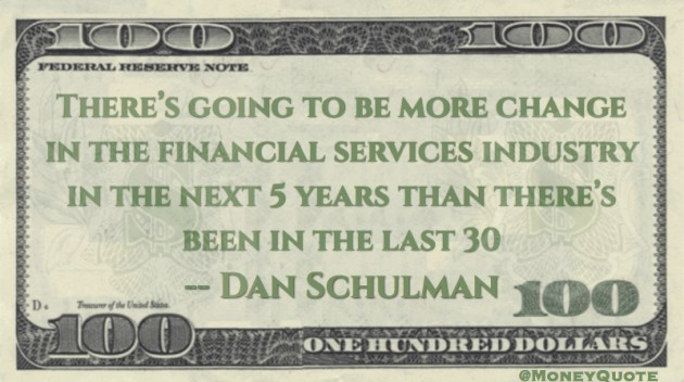 There's going to be more change in the financial services industry in the next five years than last 30 Quote