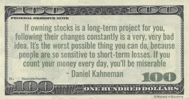 people are so sensitive to short-term losses. If you count your money every day, you'll be miserable Quote