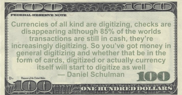 Currencies of all kind are digitizing, checks are disappearing although 85% of the worlds transactions are still in cash, they're increasingly digitizing. So you've got money in general digitizing and whether that be in the form of cards, digitized or actually currency itself will start to digitize as well Quote
