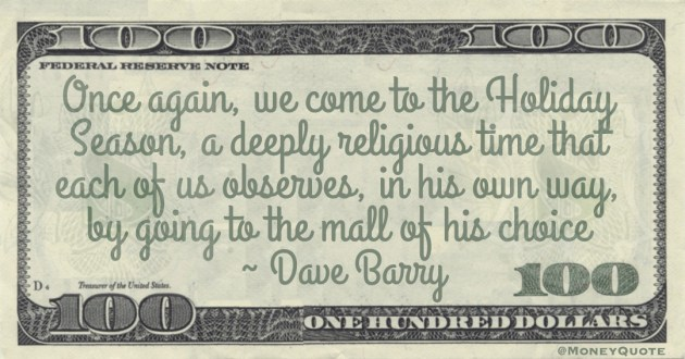 Once again, we come to the Holiday Season, a deeply religious time that each of us observes, in his own way, by going to the mall of his choice Quote