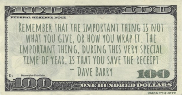 Remember that the important thing is not what you give, or how you wrap it. The important thing, during this very special time of year, is that you save the receipt Quote