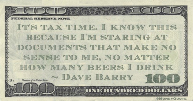 Dave Barry It's tax time. I know this because I'm staring at documents that make no sense to me, no matter how many beers I drink quote