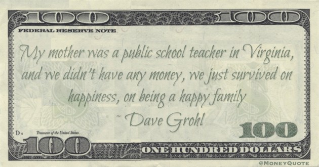 My mother was a public school teacher in Virginia, and we didn't have any money, we just survived on happiness, on being a happy family Quote