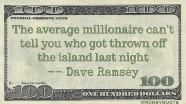 The average millionaire can't tell you who got thrown off the island last night Quote