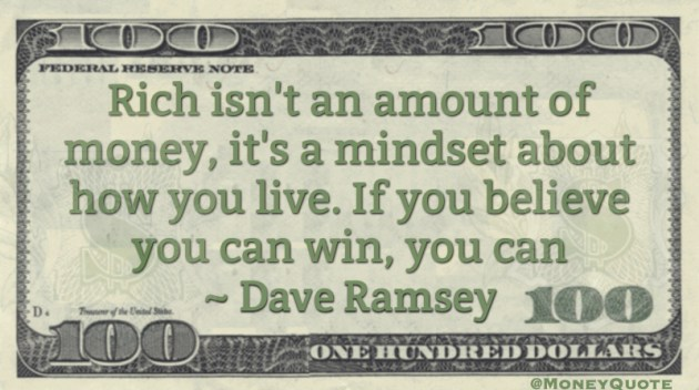Rich isn't an amount of money, it's a mindset about how you live. If you believe you can win, you can Quote